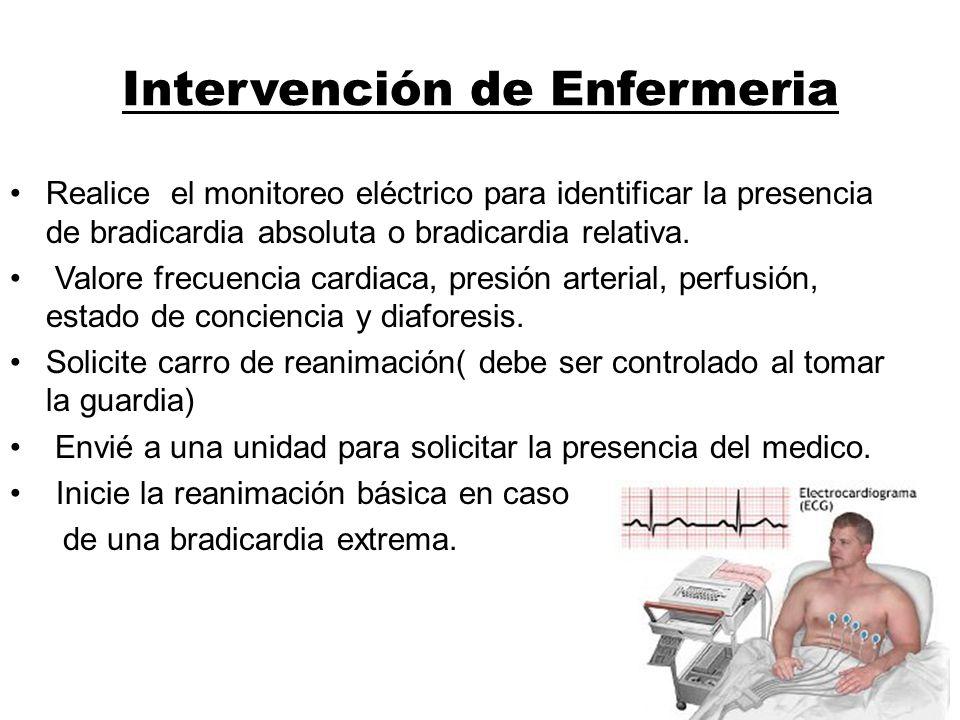 Intervención de Enfermeria Realice el monitoreo eléctrico para identificar la presencia de bradicardia absoluta o bradicardia relativa. Valore frecuen
