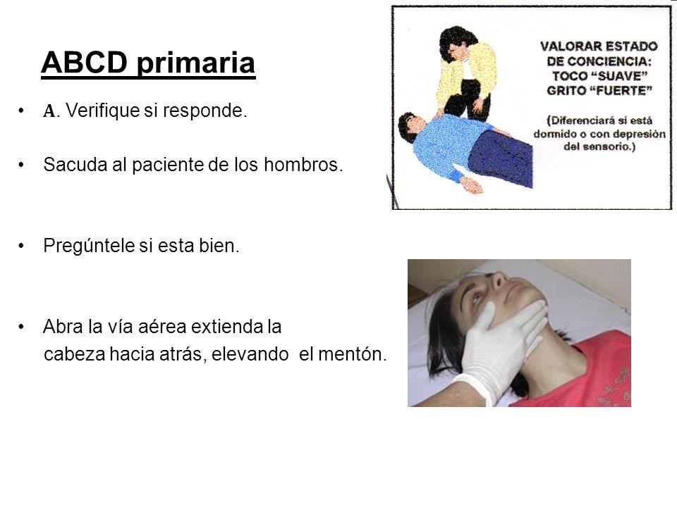 ABCD primaria A. Verifique si responde. Sacuda al paciente de los hombros. Pregúntele si esta bien. Abra la vía aérea extienda la cabeza hacia atrás,