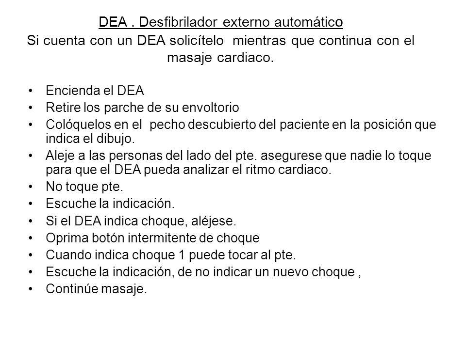DEA. Desfibrilador externo automátic o Si cuenta con un DEA solicítelo mientras que continua con el masaje cardiaco. Encienda el DEA Retire los parche