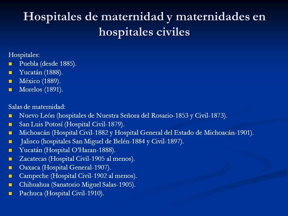 Hospitales de maternidad y maternidades en hospitales civiles Hospitales: Puebla (desde 1885). Yucatán (1888). México (1889). Morelos (1891). Salas de