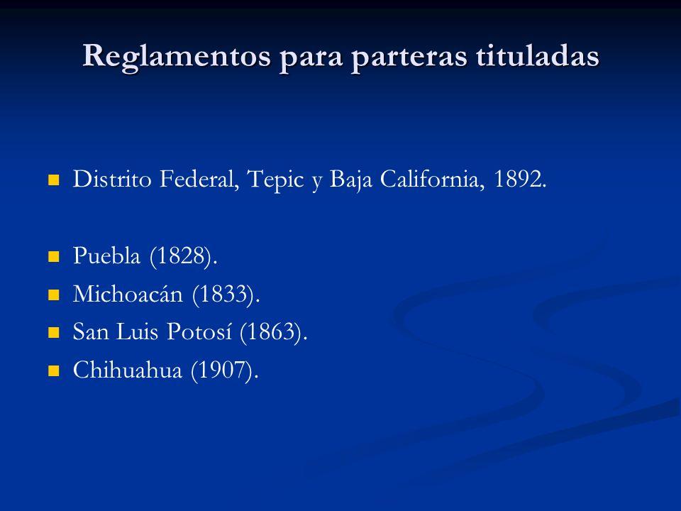 Reglamentos para parteras tituladas Distrito Federal, Tepic y Baja California, 1892. Puebla (1828). Michoacán (1833). San Luis Potosí (1863). Chihuahu