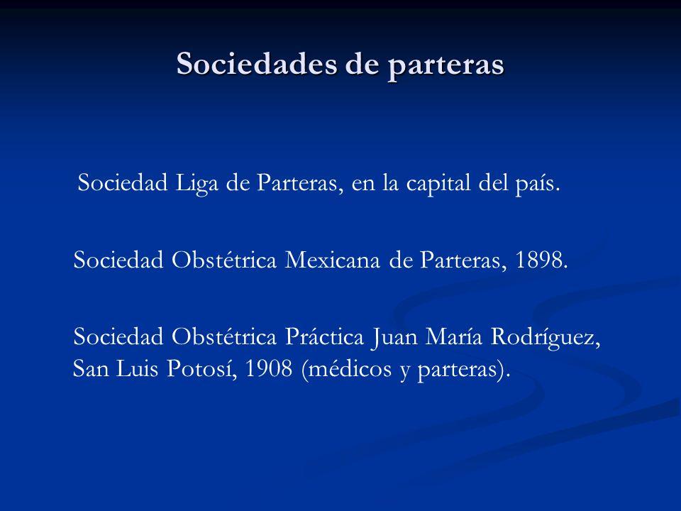 Sociedades de parteras Sociedad Liga de Parteras, en la capital del país. Sociedad Obstétrica Mexicana de Parteras, 1898. Sociedad Obstétrica Práctica