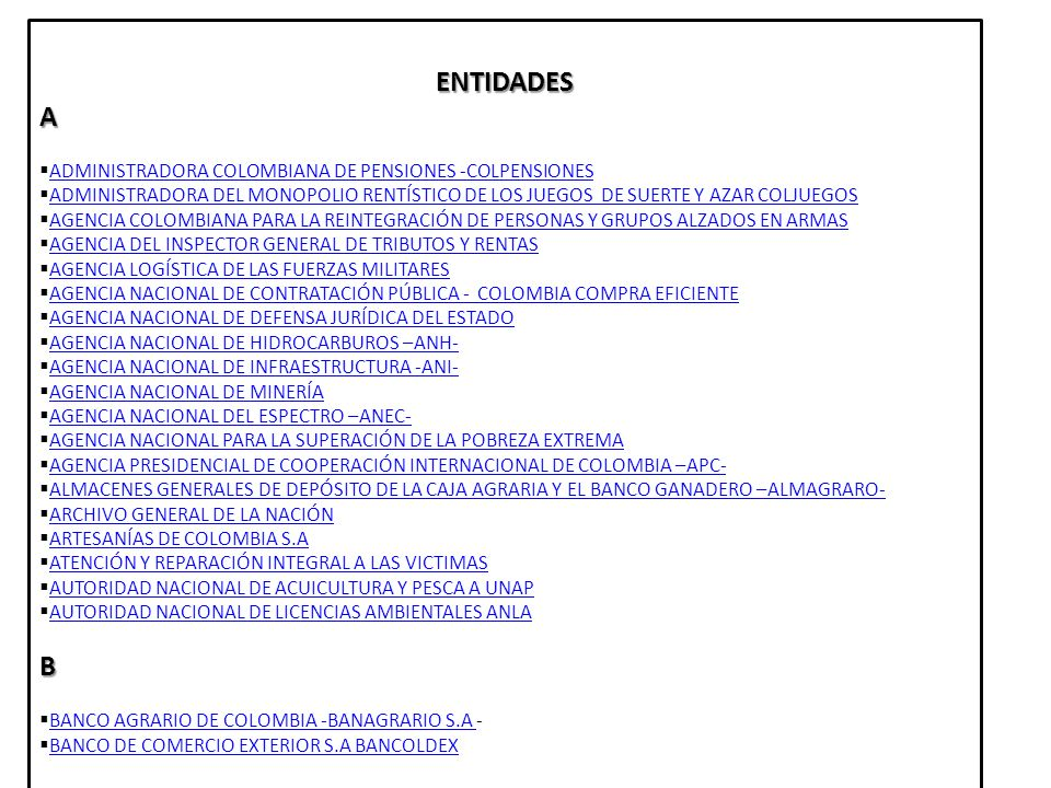C CAJA DE PREVISIÓN SOCIAL DE COMUNICACIONES CAPRECOM CAJA DE PREVISIÓN SOCIAL DE COMUNICACIONES CAPRECOM CAJA DE RETIRO DE LAS FUERZAS MILITARES CAJA DE RETIRO DE LAS FUERZAS MILITARES CAJA DE SUELDOS DE RETIRO DE LA POLICÍA NACIONAL CAJA DE SUELDOS DE RETIRO DE LA POLICÍA NACIONAL CAJA NACIONAL DE PREVISIÓN SOCIAL CAJANAL (EN LIQUIDACIÓN) CAJA NACIONAL DE PREVISIÓN SOCIAL CAJANAL (EN LIQUIDACIÓN) CAJA PROMOTORA DE VIVIENDA MILITAR CAJA PROMOTORA DE VIVIENDA MILITAR CENTRAL DE INVERSIONES S.A CISA CENTRAL DE INVERSIONES S.A CISA CENTRALES ELÉCTRICA DE NARIÑO CENTRALES ELÉCTRICA DE NARIÑO CENTRALES ELÉCTRICA DEL CAUCA CENTRALES ELÉCTRICA DEL CAUCA CENTRO DE MEMORIA HISTÓRICA CENTRO DE MEMORIA HISTÓRICA CENTRO DERMATOLÓGICO FEDERICO LLERAS CENTRO DERMATOLÓGICO FEDERICO LLERAS CENTRO INTERNACIONAL DE AGRICULTURA ORGÁNICA – CIAO- CENTRO INTERNACIONAL DE AGRICULTURA ORGÁNICA – CIAO- CLUB MILITAR CLUB MILITAR LA CAJA DE COMPENSACIÓN FAMILIAR CAMPESINA –COMCAJA- LA CAJA DE COMPENSACIÓN FAMILIAR CAMPESINA –COMCAJA- COMISIÓN DE REGULACIÓN DE AGUA POTABLE Y SANEAMIENTO BÁSICO CRA COMISIÓN DE REGULACIÓN DE AGUA POTABLE Y SANEAMIENTO BÁSICO CRA COMISIÓN DE REGULACIÓN DE COMUNICACIONES -CRC COMISIÓN DE REGULACIÓN DE COMUNICACIONES -CRC COMISIÓN DE REGULACIÓN EN SALUD – CRES (EN LIQUIDACIÓN) COMISIÓN DE REGULACIÓN EN SALUD – CRES (EN LIQUIDACIÓN) CONIF CONSOLIDACIÓN TERRITORIAL CONSOLIDACIÓN TERRITORIAL CONTADURÍA GENERAL DE LA NACIÓN CONTADURÍA GENERAL DE LA NACIÓN CORPORACIÓN COLOMBIANA DE INVESTIGACIÓN AGROPECUARIA – CORPOICA- CORPORACIÓN COLOMBIANA DE INVESTIGACIÓN AGROPECUARIA – CORPOICA- CORPORACIÓN DE LA INDUSTRIA AERONÁUTICA COLOMBIANA S.A., CIAC S.A CORPORACIÓN DE LA INDUSTRIA AERONÁUTICA COLOMBIANA S.A., CIAC S.A CORPORACIÓN NACIONAL PARA LA RECONSTRUCCIÓN DE LA CUENCA DEL RÍO PÁEZ Y ZONAS ALEDAÑAS NASA KIWE CORPORACIÓN NACIONAL PARA LA RECONSTRUCCIÓN DE LA CUENCA DEL RÍO PÁEZ Y ZONAS ALEDAÑAS NASA KIWE CORPORACIÓN PARA EL DESARROLLO DE LAS MICROEMPRESAS CORPORACIÓN PA