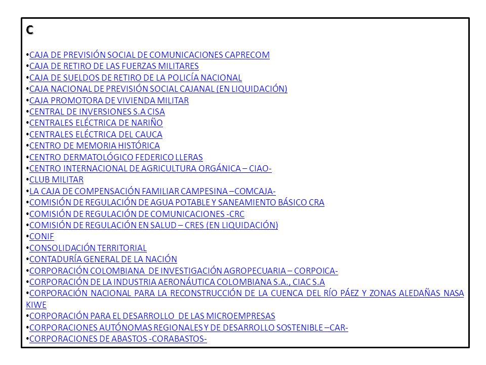 D DEFENSA CIVIL COLOMBIANA DEFENSA CIVIL COLOMBIANA DIRECCIÓN DE IMPUESTOS Y ADUANAS NACIONALES DIAN DIRECCIÓN DE IMPUESTOS Y ADUANAS NACIONALES DIAN DIRECCIÓN NACIONAL DE DERECHOS DE AUTOR DIRECCIÓN NACIONAL DE DERECHOS DE AUTORE ECOPETROL S.A ELECTRIFICADORA DEL CAQUETÁ ELECTRIFICADORA DEL HUILA ELECTRIFICADORA DEL META EMPRESA COLOMBIANA DE GAS (EN LIQUIDACIÓN ) EMPRESA COLOMBIANA DE GAS (EN LIQUIDACIÓN ) EMPRESA COLOMBIANA DE TELECOMUNICACIONES S.A – EN LIQUIDACIÓN EMPRESA DE ENERGÍA DEL AMAZONAS EMPRESA DE ENERGÍA DEL ARCHIPIÉLAGO DE SAN ANDRÉ PROVIDENCIA Y SANTA CATALINA EMPRESA DE TELECOMUNICACIONES DE BUCARAMANGA TELEBUCARAMANGA EMPRESA DE TELECOMUNICACIONES DE TEQUENDAMA- TELETEQUENDAMA EMPRESA DISTRIBUIDORA DEL PACÍFICO EMPRESA METROPOLITANA DE TELECOMUNICACIONES BARRANQUILLA - METROTEL EMPRESA NACIONAL DE RENOVACIÓN Y DESARROLLO URBANO, VIRGILIO BARCO VARGAS S.A.S EMPRESA URRÁ ENTES UNIVERSITARIOS AUTÓNOMOS ESCUELA SUPERIOR DE LA ADMINISTRACIÓN PÚBLICA -ESAP ESCUELA TECNOLÓGICA INSTITUTO TÉCNICO CENTRAL