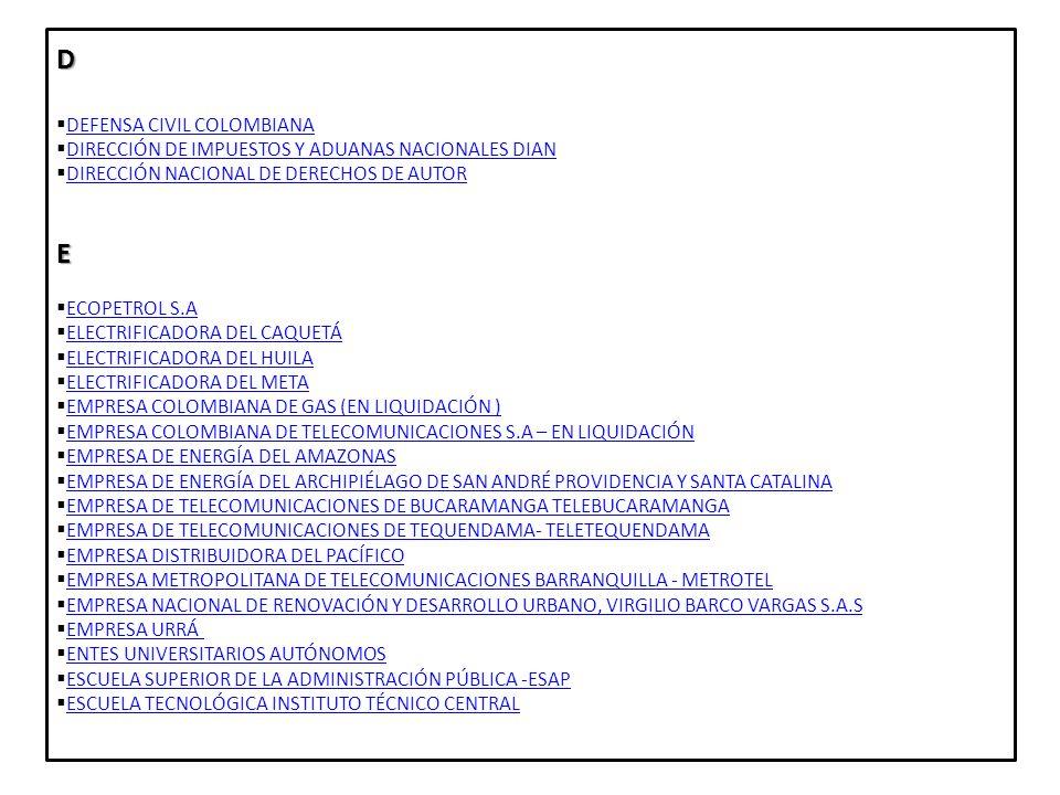 F FINANCIERA ENERGÉTICA NACIONAL S.A –FEN- FINANCIERA ENERGÉTICA NACIONAL S.A –FEN- FIDUCIARIA COLOMBIANA DE COMERCIO FIDUCIARIA COLOMBIANA DE COMERCIO FIDUCIARIA LA PREVISORA S.A FIDUCIARIA LA PREVISORA S.A FONDO PARA EL FINANCIAMIENTO DE SECTOR AGROPECUARIO –FINAGRO- FONDO PARA EL FINANCIAMIENTO DE SECTOR AGROPECUARIO –FINAGRO- FINANCIERA DE DESARROLLO NACIONAL S.A FINANCIERA DE DESARROLLO NACIONAL S.A FINANCIERA DE DESARROLLO TERRITORIAL S.A FINDETER FINANCIERA DE DESARROLLO TERRITORIAL S.A FINDETER FONDO PARA LA PARTICIPACIÓN Y EL FORTALECIMIENTO DE LA DEMOCRACIA FONDO PARA LA PARTICIPACIÓN Y EL FORTALECIMIENTO DE LA DEMOCRACIA FONDO DE ADAPTACIÓN FONDO DE ADAPTACIÓN FONDO DE DESARROLLO PARA LA EDUCACIÓN FODESEP FONDO DE DESARROLLO PARA LA EDUCACIÓN FODESEP FONDO DE FOMENTO DE LA ECONOMÍA SOLIDARIA -FONES- FONDO DE FOMENTO DE LA ECONOMÍA SOLIDARIA -FONES- FONDO DE GARANTÍAS DE ENTIDADES COOPERATIVAS FINANCIERAS Y AHORRO Y CRÉDITO FOGACOOP FONDO DE GARANTÍAS DE ENTIDADES COOPERATIVAS FINANCIERAS Y AHORRO Y CRÉDITO FOGACOOP FONDO DE GARANTÍAS DE INSTITUCIONES FINANCIERAS FOGAFIN FONDO DE GARANTÍAS DE INSTITUCIONES FINANCIERAS FOGAFIN FONDO DE PASIVO SOCIAL DE FERROCARRILES NACIONALES DE COLOMBIA FONDO DE PASIVO SOCIAL DE FERROCARRILES NACIONALES DE COLOMBIA FONDO DE PREVISIÓN SOCIAL DEL CONGRESO FONDO DE PREVISIÓN SOCIAL DEL CONGRESO FONDO DE TECNOLOGÍA DE LA INFORMACIÓN Y LAS COMUNICACIONES FONTIC FONDO DE TECNOLOGÍA DE LA INFORMACIÓN Y LAS COMUNICACIONES FONTIC FONDO FINANCIERO DE PROYECTOS DE DESARROLLO FONADE FONDO FINANCIERO DE PROYECTOS DE DESARROLLO FONADE FONDO NACIONAL DE AHORRO FONDO NACIONAL DE AHORRO FONDO NACIONAL DE GARANTÍAS FONDO NACIONAL DE GARANTÍAS FONDO NACIONAL DE VIVIENDA FONDO NACIONAL DE VIVIENDA FONDO ROTATORIO DE LA POLICÍA NACIONAL FONDO ROTATORIO DE LA POLICÍA NACIONAL FONDO ROTATORIO DEL DANE - FONDANE FONDO ROTATORIO DEL DANE - FONDANE FONDO ROTATORIO DEL DEPARTAMENTO ADMINISTRATIVO DE SEGURIDAD (SUPRESIÓN) FONDO ROTATORIO DEL DEPARTA