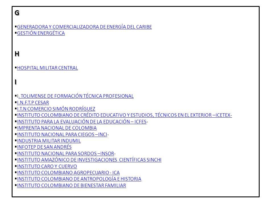 INSTITUTO COLOMBIANO DE DESARROLLO RURAL-INCODER INSTITUTO COLOMBIANO DE DESARROLLO RURAL-INCODER INSTITUTO DE CASAS FISCALES DEL EJÉRCITO INSTITUTO DE CASAS FISCALES DEL EJÉRCITO INSTITUTO DE HIDROLOGÍA METEOROLÓGICA Y ESTUDIOS AMBIENTALES IDEAM INSTITUTO DE HIDROLOGÍA METEOROLÓGICA Y ESTUDIOS AMBIENTALES IDEAM INSTITUTO DE INVESTIGACIONES AMBIENTALES DEL PACÍFICO JOHN VON NEUMANN INSTITUTO DE INVESTIGACIONES AMBIENTALES DEL PACÍFICO JOHN VON NEUMANN INSTITUTO DE INVESTIGACIONES DE RECURSOS BIOLÓGICOS ALEXANDER VON HUMBOLD INSTITUTO DE INVESTIGACIONES DE RECURSOS BIOLÓGICOS ALEXANDER VON HUMBOLD INSTITUTO DE INVESTIGACIONES MARINAS Y COSTERAS JOSÉ BENITO VIVES DE ANDREIS INVEMAR INSTITUTO DE INVESTIGACIONES MARINAS Y COSTERAS JOSÉ BENITO VIVES DE ANDREIS INVEMAR INSTITUTO DE SEGUROS SOCIALES ISS EN LIQUIDACIÓN INSTITUTO DE SEGUROS SOCIALES ISS EN LIQUIDACIÓN INSTITUTO DE VIGILANCIA DE MEDICAMENTOS Y ALIMENTOS INVIMA INSTITUTO DE VIGILANCIA DE MEDICAMENTOS Y ALIMENTOS INVIMA INSTITUTO GEOGRÁFICO AUGUSTÍN CODAZZI - IGAC INSTITUTO GEOGRÁFICO AUGUSTÍN CODAZZI - IGAC INSTITUTO NACIONAL DE CANCEROLOGÍA - INC INSTITUTO NACIONAL DE CANCEROLOGÍA - INC INSTITUTO NACIONAL DE METROLOGÍA INSTITUTO NACIONAL DE METROLOGÍA INSTITUTO NACIONAL DE SALUD INSTITUTO NACIONAL DE SALUD INSTITUTO NACIONAL PENITENCIARIO Y CARCELARIO –INPEC- INSTITUTO NACIONAL PENITENCIARIO Y CARCELARIO –INPEC- INSTITUTO NACIONALES DE VÍAS - INVIAS INSTITUTO NACIONALES DE VÍAS - INVIAS INSTITUTO TÉCNICO CENTRAL INSTITUTO TÉCNICO CENTRAL INSTITUTOS DE PLANIFICACIÓN Y PROMOCIÓN DE SOLUCIONES ENERGÉTICAS PARA LAS ZONAS NO INTERCONECTADAS IPSE INSTITUTOS DE PLANIFICACIÓN Y PROMOCIÓN DE SOLUCIONES ENERGÉTICAS PARA LAS ZONAS NO INTERCONECTADAS IPSE INTERCONEXIÓN ELÉCTRICA INTERCONEXIÓN ELÉCTRICA ISAGEN J JUNTA CENTRAL DE CONTADORES L LA PREVISORA S.A COMPAÑÍA DE SEGUROS