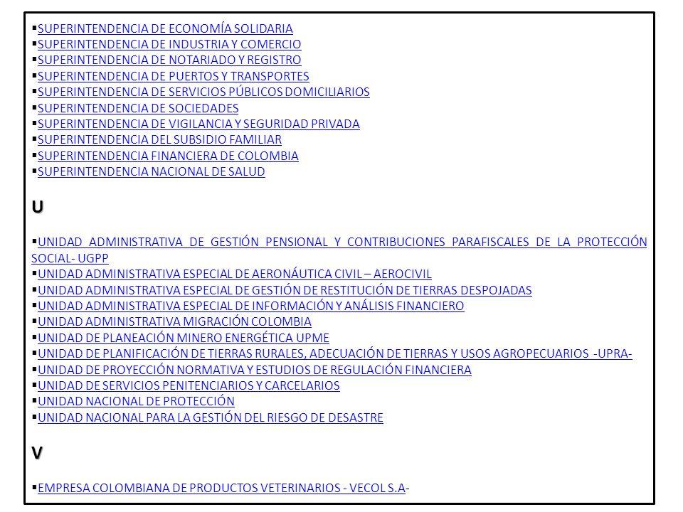 ESTRUCTURA DEL ESTADO RAMA LEGISLATIVA CONGRESO DE LA REPÚBLICA SENADOCAMERARAMA EJECUTIVASECTOR CENTRALPRESIDENTEVICEPRESIDENTEMINISTERIOS SUPERINTENDENCIAS ESTABLECIMIENTO PUBLICOS UNIDADES ADMINISTRATIVAS ESPECIALES DEPARTAMENTOS ADMINISTRATIVOS SUPERINTENDENCIAS ESTABLECIMIENTOS PUBLICOS SECTOR DESCENTRALIZADO POR SERVICIOS ORDEN TERRITORIAL GOBERNACIÓN/A LCALDIA ASAMBLEA/CONSEJORAMA JUDICIAL JURISDICCIÓN ORDINARIA JURISDICCIÓN DE LO CONTENCIOSO ADMINISTRATIVO JURISDICCIÓN CONSTITUCIONAL FISCALIA GENERAL DE LA NAZION CONSEJO SUPERIOR DE LA JUDICATURA OTROS ORGANISMO DE CONTROL MINISTERIO PUBLICO PROCURADURIA GENERAL DE LA NACIÓN DEFENSORIA DEL PUEBLO CONTRALORIA GENERAL DE LA NACION ORGANIZACIONES ELECTORALES CONSEJO NACIONAL ELECTORAL REGISTRADURÍA NACIONAL DEL ESTADO CIVIL OTROS BANCO DE LA REPÚBLICA COMISIÓN NACIONAL DEL SERVICIO CIVIL ENTES UNIVERSITARIOS