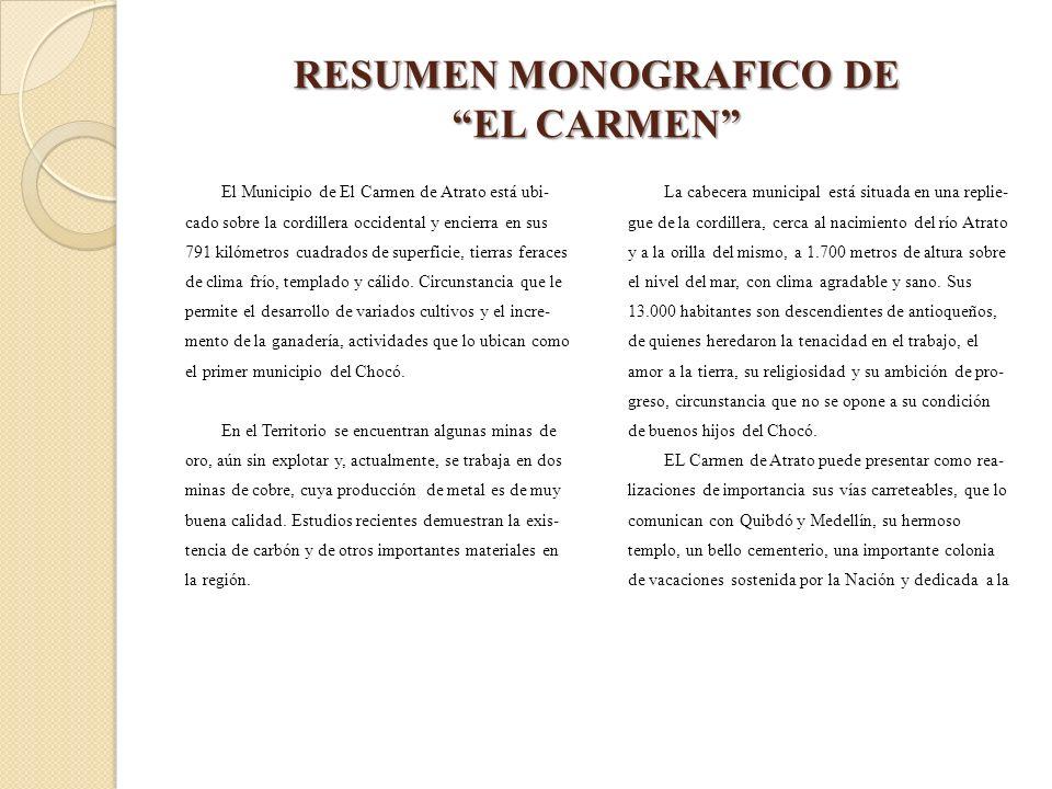 RESUMEN MONOGRAFICO DE EL CARMEN El Municipio de El Carmen de Atrato está ubi- cado sobre la cordillera occidental y encierra en sus 791 kilómetros cu