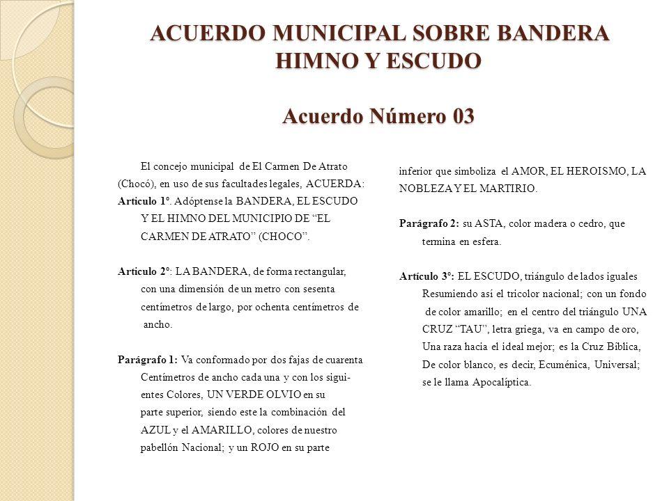 ACUERDO MUNICIPAL SOBRE BANDERA HIMNO Y ESCUDO Acuerdo Número 03 El concejo municipal de El Carmen De Atrato (Chocó), en uso de sus facultades legales