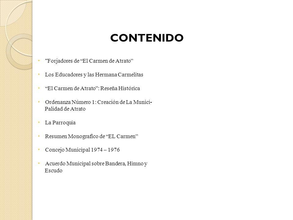 CONTENIDO Forjadores de El Carmen de Atrato Los Educadores y las Hermana Carmelitas El Carmen de Atrato: Reseña Histórica Ordenanza Número 1: Creación