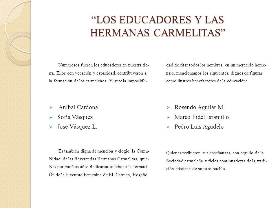 LOS EDUCADORES Y LAS HERMANAS CARMELITAS Numerosos fueron los educadores en nuestra tie- rra. Ellos con vocación y capacidad, contribuyeron a la forma