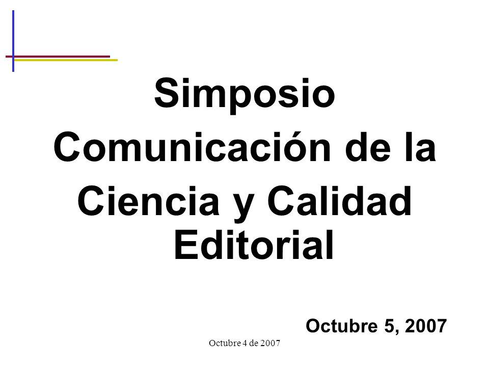 Octubre 4 de 2007 Simposio Comunicación de la Ciencia y Calidad Editorial Octubre 5, 2007