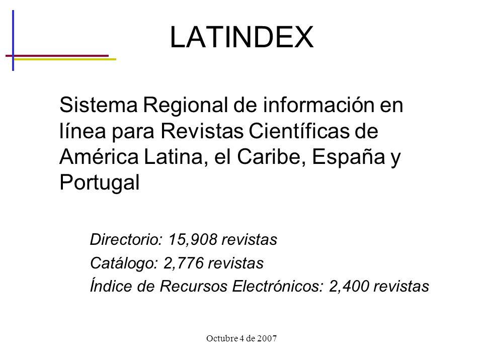 Octubre 4 de 2007 LATINDEX Sistema Regional de información en línea para Revistas Científicas de América Latina, el Caribe, España y Portugal Directorio: 15,908 revistas Catálogo: 2,776 revistas Índice de Recursos Electrónicos: 2,400 revistas