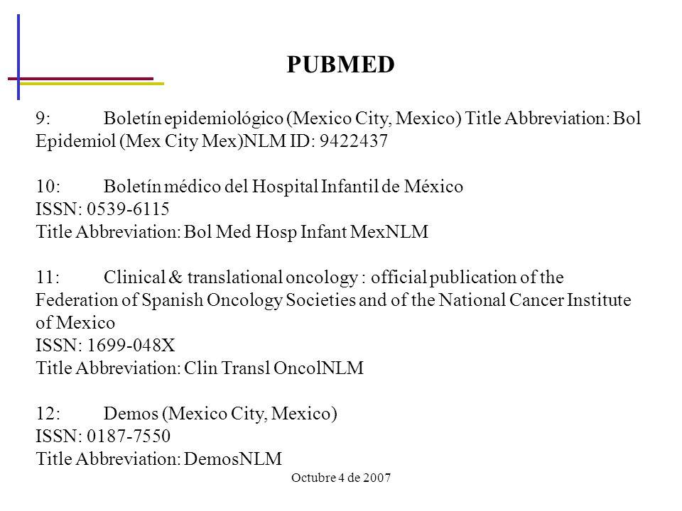 Octubre 4 de 2007 PUBMED 9: Boletín epidemiológico (Mexico City, Mexico) Title Abbreviation: Bol Epidemiol (Mex City Mex)NLM ID: 9422437 10: Boletín médico del Hospital Infantil de México ISSN: 0539-6115 Title Abbreviation: Bol Med Hosp Infant MexNLM 11: Clinical & translational oncology : official publication of the Federation of Spanish Oncology Societies and of the National Cancer Institute of Mexico ISSN: 1699-048X Title Abbreviation: Clin Transl OncolNLM 12: Demos (Mexico City, Mexico) ISSN: 0187-7550 Title Abbreviation: DemosNLM