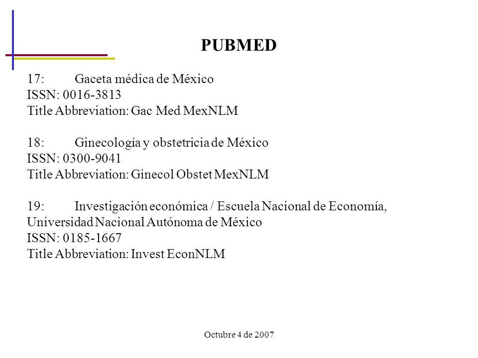 Octubre 4 de 2007 PUBMED 17: Gaceta médica de México ISSN: 0016-3813 Title Abbreviation: Gac Med MexNLM 18: Ginecología y obstetricia de México ISSN: 0300-9041 Title Abbreviation: Ginecol Obstet MexNLM 19: Investigación económica / Escuela Nacional de Economía, Universidad Nacional Autónoma de México ISSN: 0185-1667 Title Abbreviation: Invest EconNLM