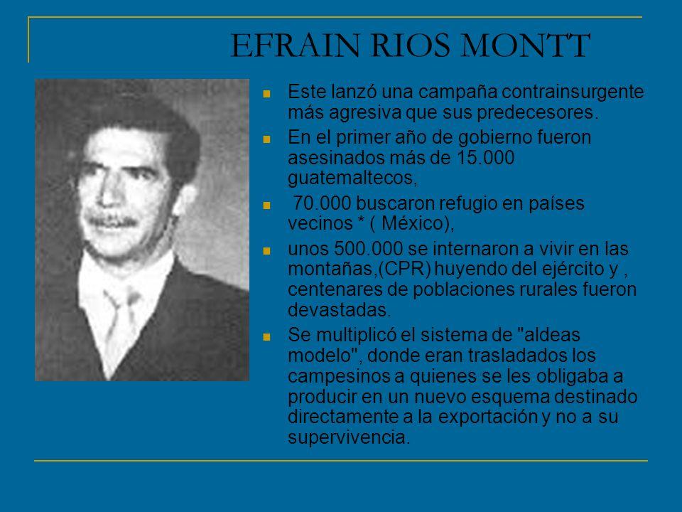 EFRAIN RIOS MONTT Este lanzó una campaña contrainsurgente más agresiva que sus predecesores. En el primer año de gobierno fueron asesinados más de 15.