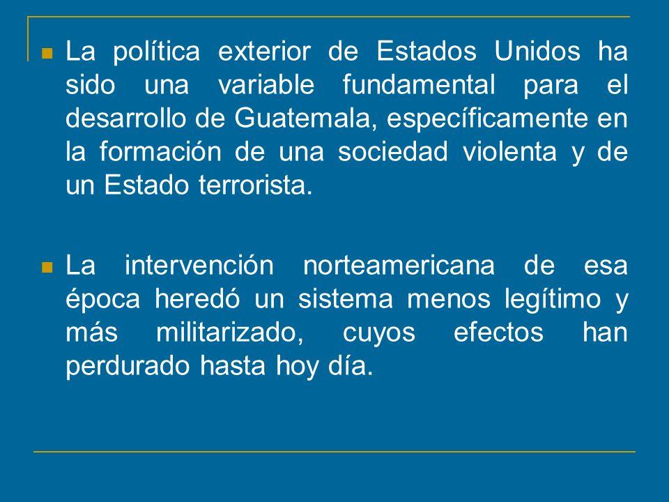 La política exterior de Estados Unidos ha sido una variable fundamental para el desarrollo de Guatemala, específicamente en la formación de una socied