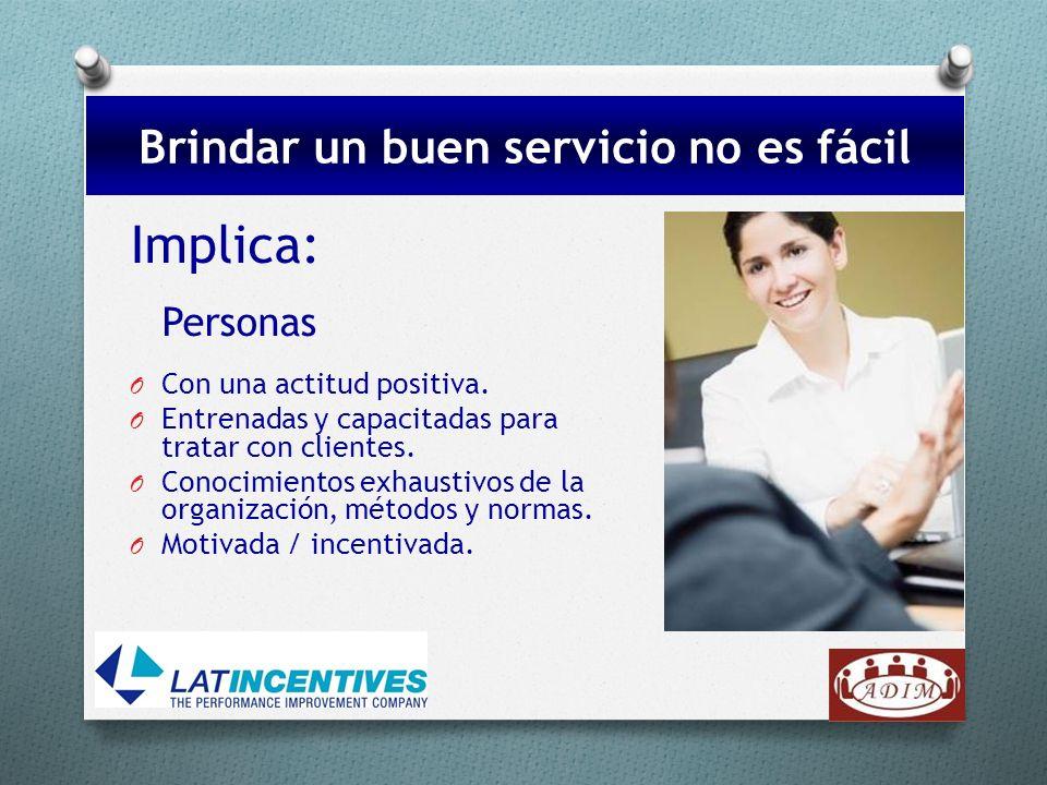 Implica: Personas O Con una actitud positiva. O Entrenadas y capacitadas para tratar con clientes. O Conocimientos exhaustivos de la organización, mét