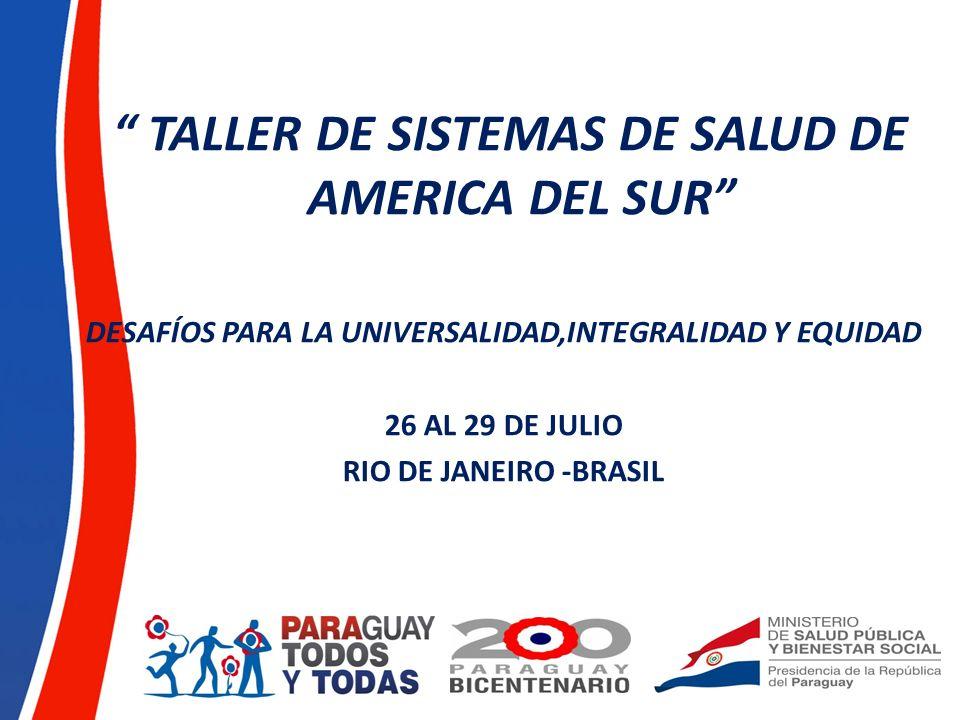TALLER DE SISTEMAS DE SALUD DE AMERICA DEL SUR DESAFÍOS PARA LA UNIVERSALIDAD,INTEGRALIDAD Y EQUIDAD 26 AL 29 DE JULIO RIO DE JANEIRO -BRASIL