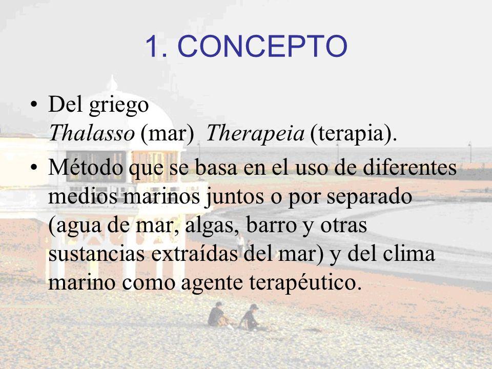 1. CONCEPTO Del griego Thalasso (mar) Therapeia (terapia). Método que se basa en el uso de diferentes medios marinos juntos o por separado (agua de ma