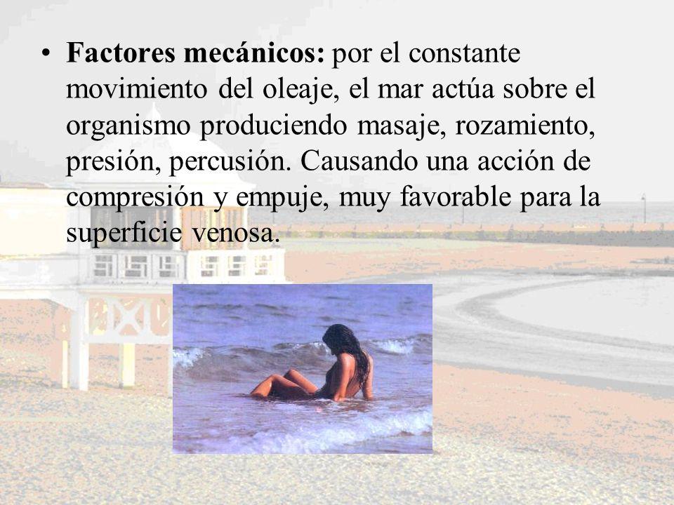 Factores mecánicos: por el constante movimiento del oleaje, el mar actúa sobre el organismo produciendo masaje, rozamiento, presión, percusión. Causan