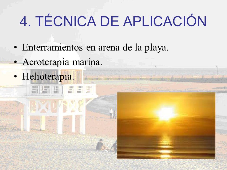 4. TÉCNICA DE APLICACIÓN Enterramientos en arena de la playa. Aeroterapia marina. Helioterapia.