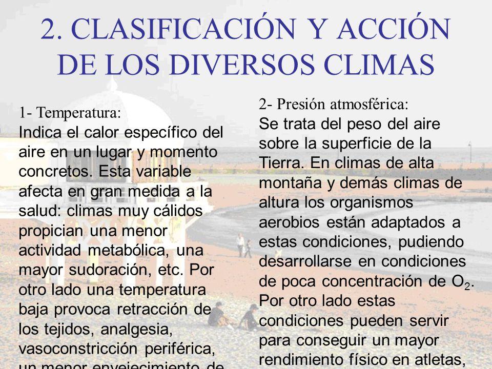 2. CLASIFICACIÓN Y ACCIÓN DE LOS DIVERSOS CLIMAS 1- Temperatura: Indica el calor específico del aire en un lugar y momento concretos. Esta variable af