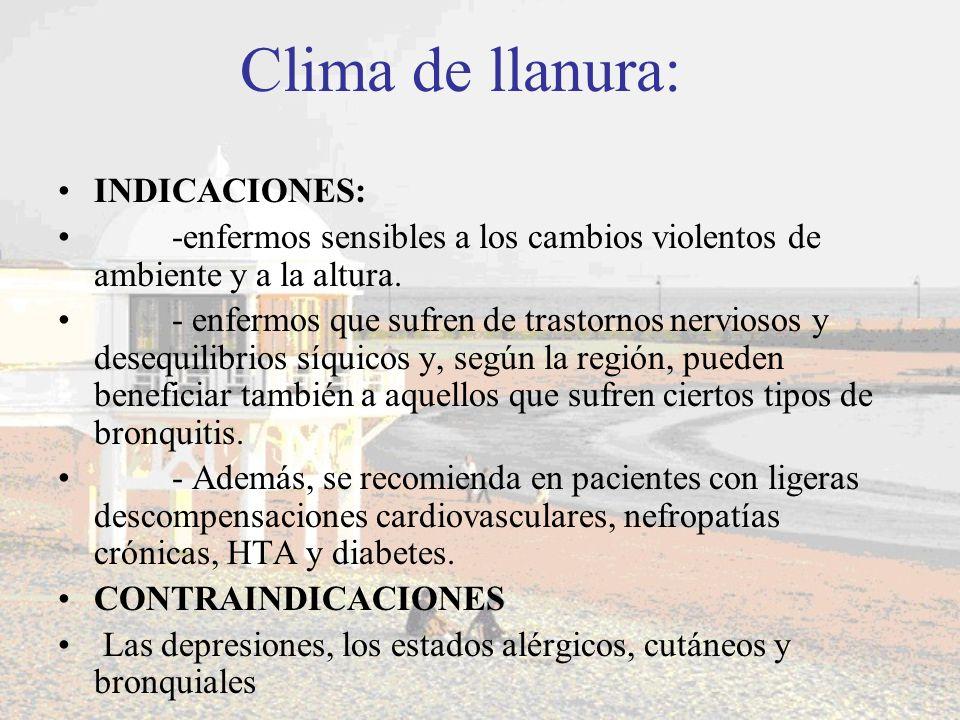 Clima de llanura: INDICACIONES: -enfermos sensibles a los cambios violentos de ambiente y a la altura. - enfermos que sufren de trastornos nerviosos y
