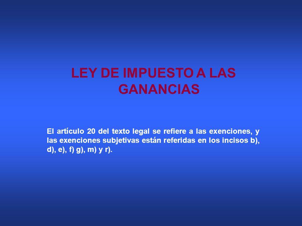 LEY DE IMPUESTO A LAS GANANCIAS El artículo 20 del texto legal se refiere a las exenciones, y las exenciones subjetivas están referidas en los incisos