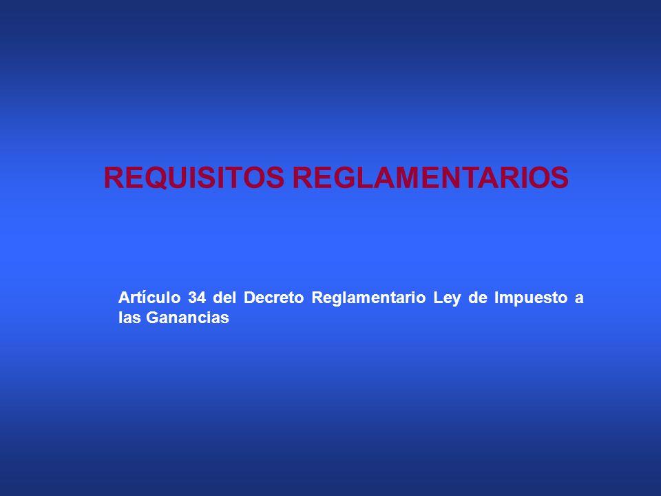 REQUISITOS REGLAMENTARIOS Artículo 34 del Decreto Reglamentario Ley de Impuesto a las Ganancias