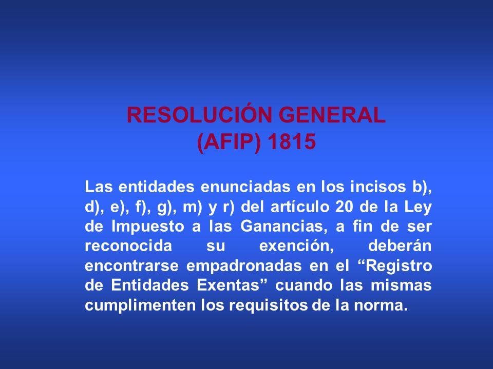 RESOLUCIÓN GENERAL (AFIP) 1815 Las entidades enunciadas en los incisos b), d), e), f), g), m) y r) del artículo 20 de la Ley de Impuesto a las Gananci