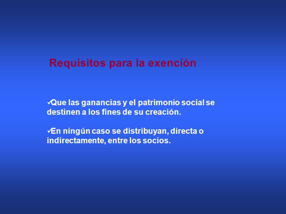 Requisitos para la exención Que las ganancias y el patrimonio social se destinen a los fines de su creación. En ningún caso se distribuyan, directa o