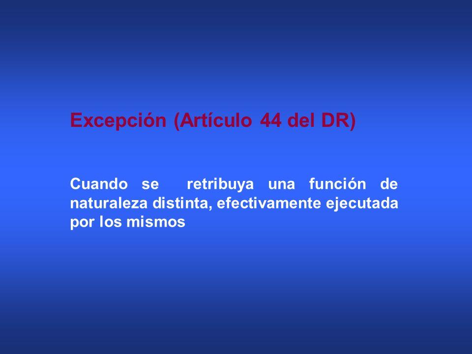 Excepción (Artículo 44 del DR) Cuando se retribuya una función de naturaleza distinta, efectivamente ejecutada por los mismos