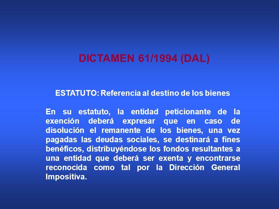 DICTAMEN 61/1994 (DAL) ESTATUTO: Referencia al destino de los bienes En su estatuto, la entidad peticionante de la exención deberá expresar que en cas