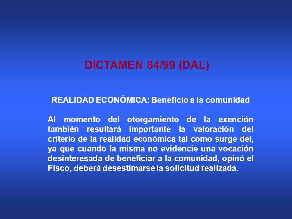 DICTAMEN 84/99 (DAL) REALIDAD ECONÓMICA: Beneficio a la comunidad Al momento del otorgamiento de la exención también resultará importante la valoració