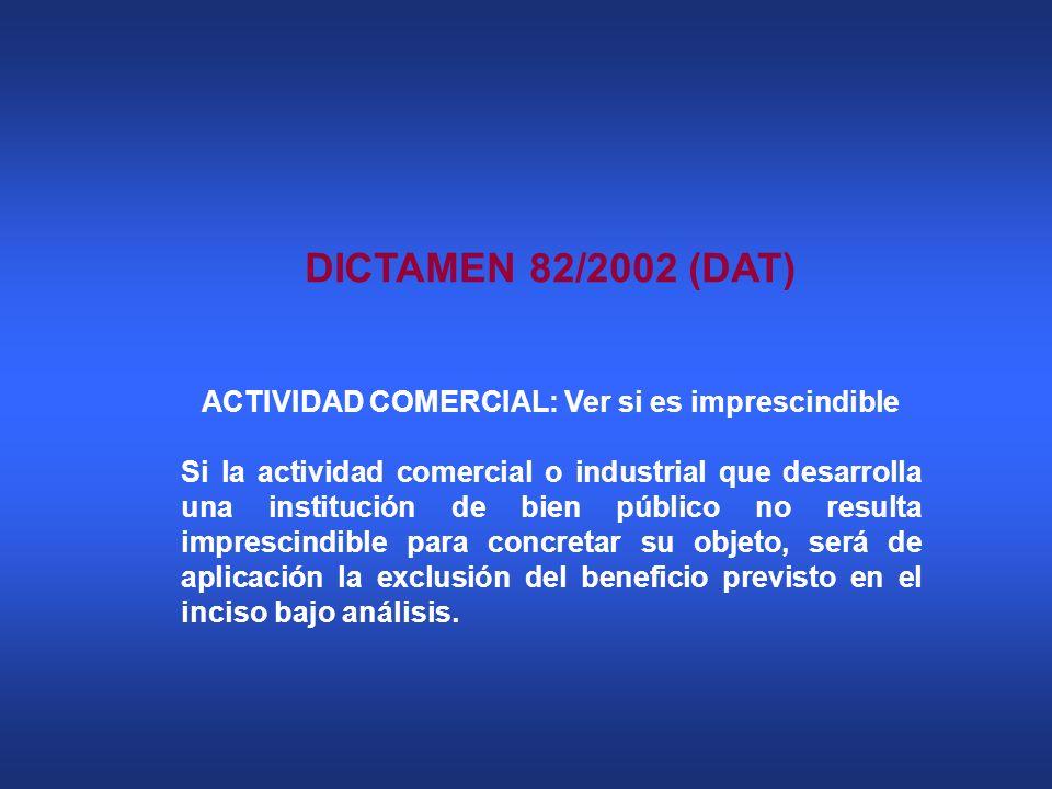 DICTAMEN 82/2002 (DAT) ACTIVIDAD COMERCIAL: Ver si es imprescindible Si la actividad comercial o industrial que desarrolla una institución de bien púb