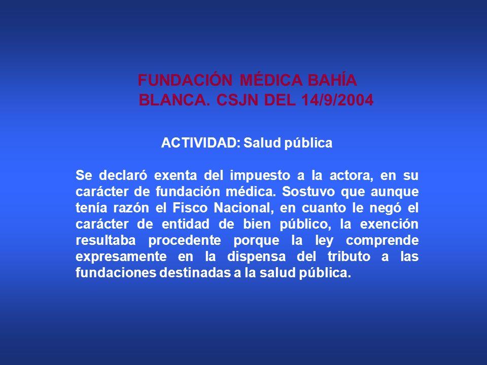 FUNDACIÓN MÉDICA BAHÍA BLANCA. CSJN DEL 14/9/2004 ACTIVIDAD: Salud pública Se declaró exenta del impuesto a la actora, en su carácter de fundación méd