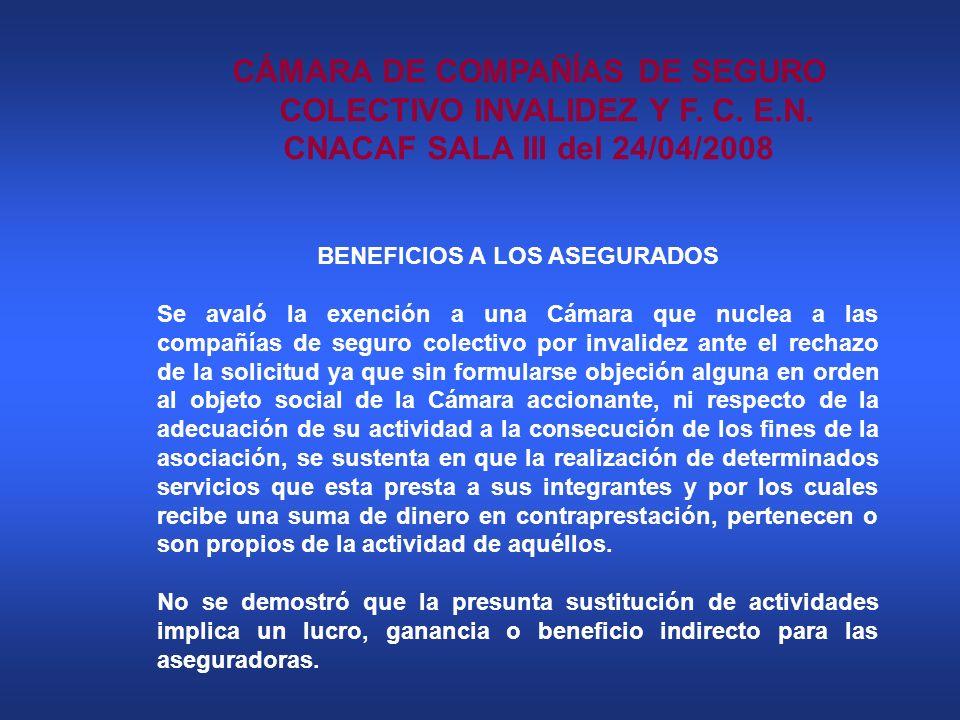 CÁMARA DE COMPAÑÍAS DE SEGURO COLECTIVO INVALIDEZ Y F. C. E.N. CNACAF SALA III del 24/04/2008 BENEFICIOS A LOS ASEGURADOS Se avaló la exención a una C