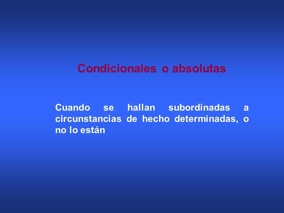Cuando se hallan subordinadas a circunstancias de hecho determinadas, o no lo están Condicionales o absolutas