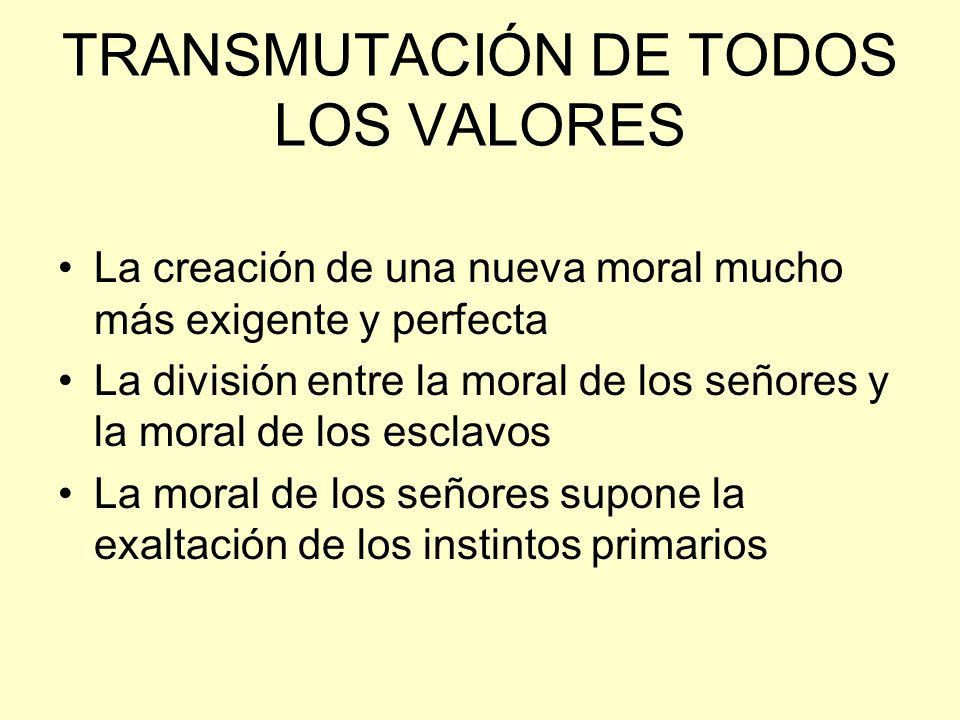 TRANSMUTACIÓN DE TODOS LOS VALORES La creación de una nueva moral mucho más exigente y perfecta La división entre la moral de los señores y la moral d