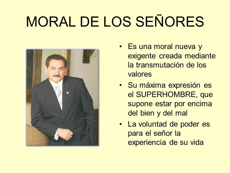 MORAL DE LOS SEÑORES Es una moral nueva y exigente creada mediante la transmutación de los valores Su máxima expresión es el SUPERHOMBRE, que supone e