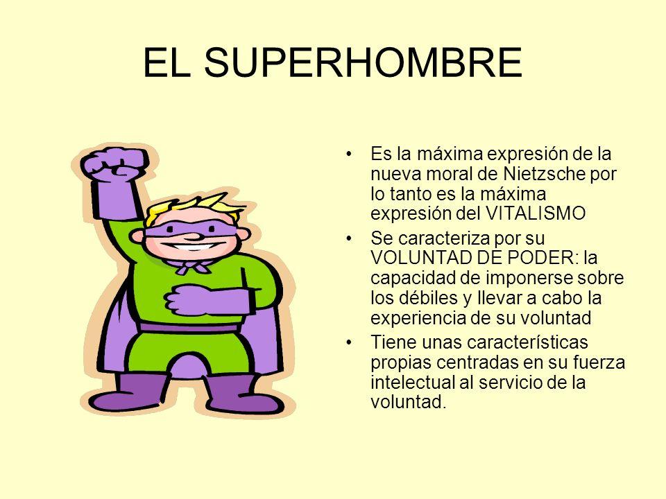 EL SUPERHOMBRE Es la máxima expresión de la nueva moral de Nietzsche por lo tanto es la máxima expresión del VITALISMO Se caracteriza por su VOLUNTAD