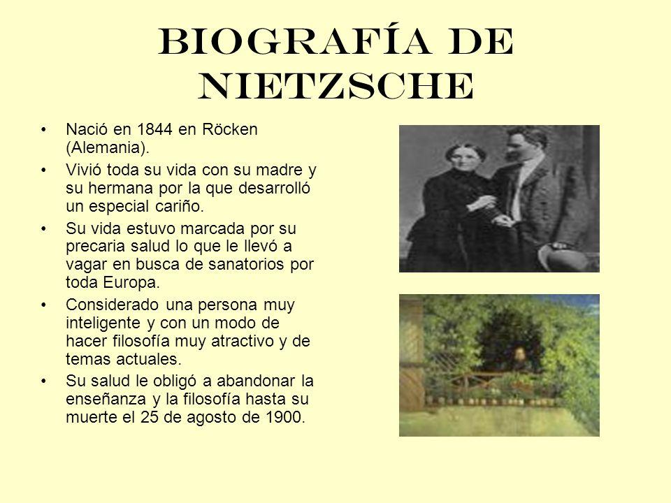 BIOGRAFÍA DE NIETZSCHE Nació en 1844 en Röcken (Alemania). Vivió toda su vida con su madre y su hermana por la que desarrolló un especial cariño. Su v