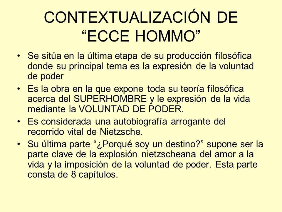 CONTEXTUALIZACIÓN DE ECCE HOMMO Se sitúa en la última etapa de su producción filosófica donde su principal tema es la expresión de la voluntad de pode