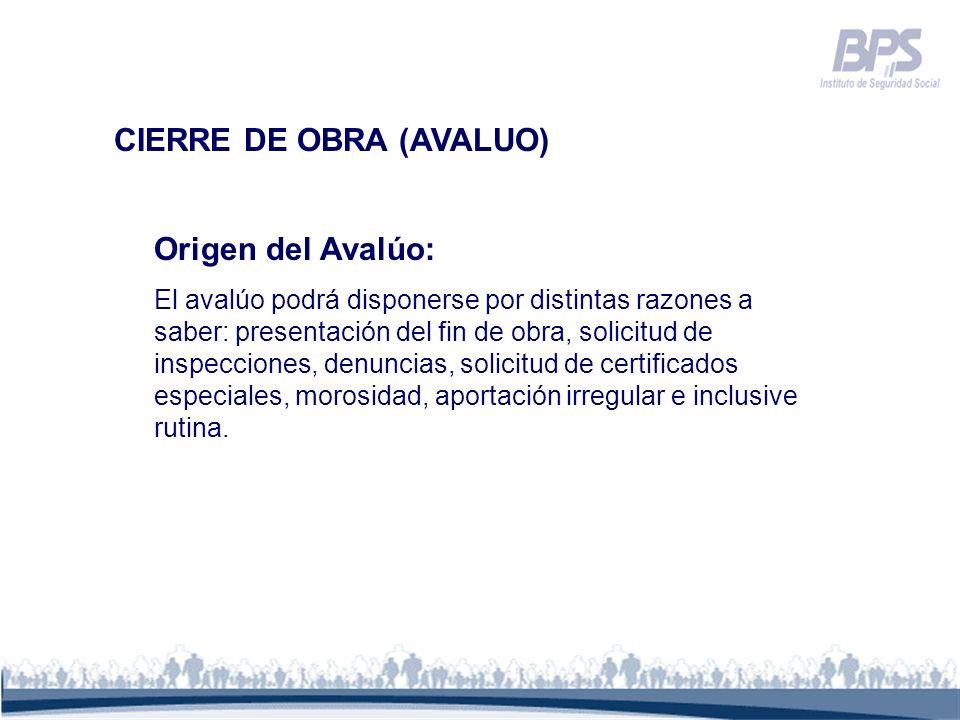CIERRE DE OBRA (AVALUO) Origen del Avalúo: El avalúo podrá disponerse por distintas razones a saber: presentación del fin de obra, solicitud de inspec