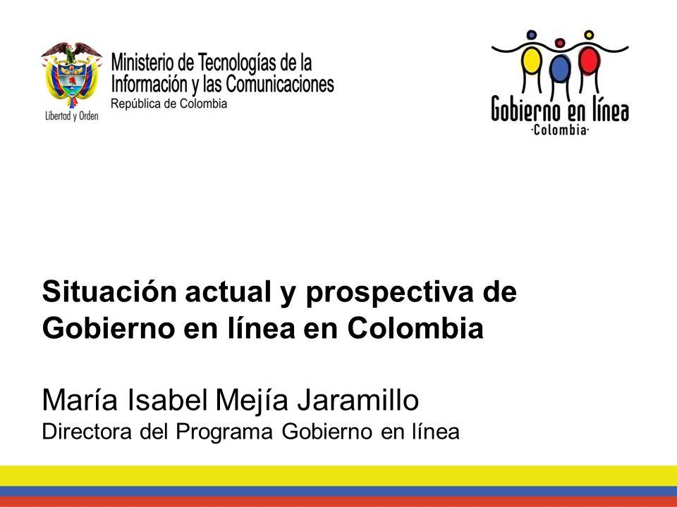Situación actual y prospectiva de Gobierno en línea en Colombia María Isabel Mejía Jaramillo Directora del Programa Gobierno en línea