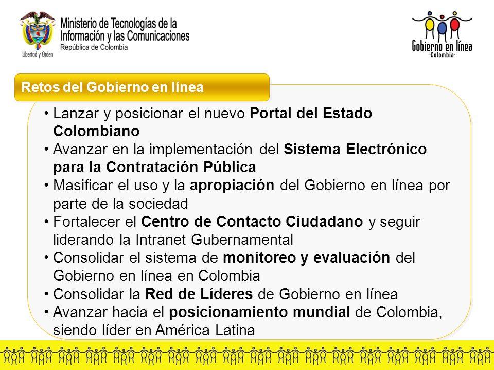 Retos del Gobierno en línea Lanzar y posicionar el nuevo Portal del Estado Colombiano Avanzar en la implementación del Sistema Electrónico para la Contratación Pública Masificar el uso y la apropiación del Gobierno en línea por parte de la sociedad Fortalecer el Centro de Contacto Ciudadano y seguir liderando la Intranet Gubernamental Consolidar el sistema de monitoreo y evaluación del Gobierno en línea en Colombia Consolidar la Red de Líderes de Gobierno en línea Avanzar hacia el posicionamiento mundial de Colombia, siendo líder en América Latina