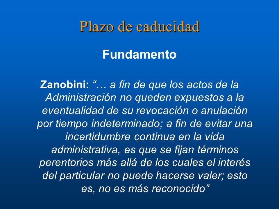 Plazo de caducidad Fundamento Zanobini: … a fin de que los actos de la Administración no queden expuestos a la eventualidad de su revocación o anulaci