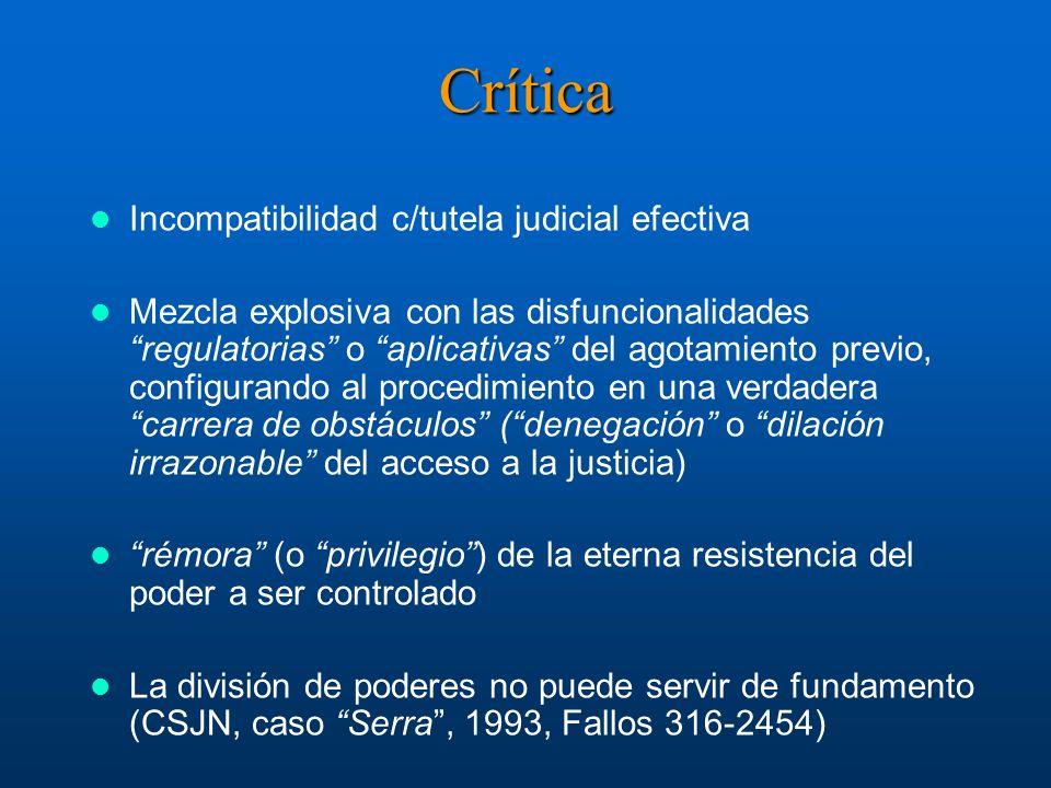 Crítica Incompatibilidad c/tutela judicial efectiva Mezcla explosiva con las disfuncionalidades regulatorias o aplicativas del agotamiento previo, configurando al procedimiento en una verdadera carrera de obstáculos (denegación o dilación irrazonable del acceso a la justicia) rémora (o privilegio) de la eterna resistencia del poder a ser controlado La división de poderes no puede servir de fundamento (CSJN, caso Serra, 1993, Fallos 316-2454)