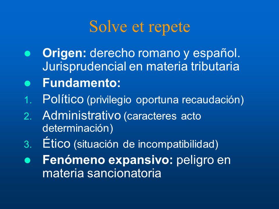 Solve et repete Origen: derecho romano y español. Jurisprudencial en materia tributaria Fundamento: 1. Político (privilegio oportuna recaudación) 2. A